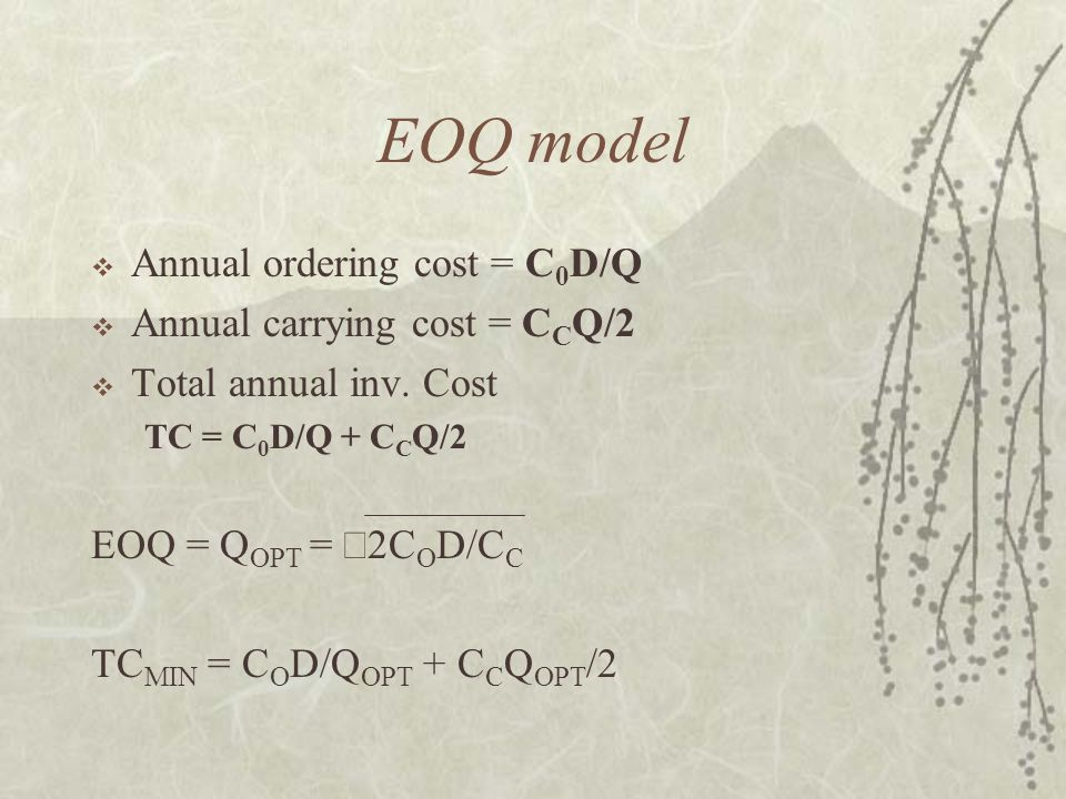 EOQ model  Annual ordering cost = C 0 D/Q  Annual carrying cost = C C Q/2  Total annual inv. Cost TC = C 0 D/Q + C C Q/2 EOQ = Q OPT =  2C O D/C C