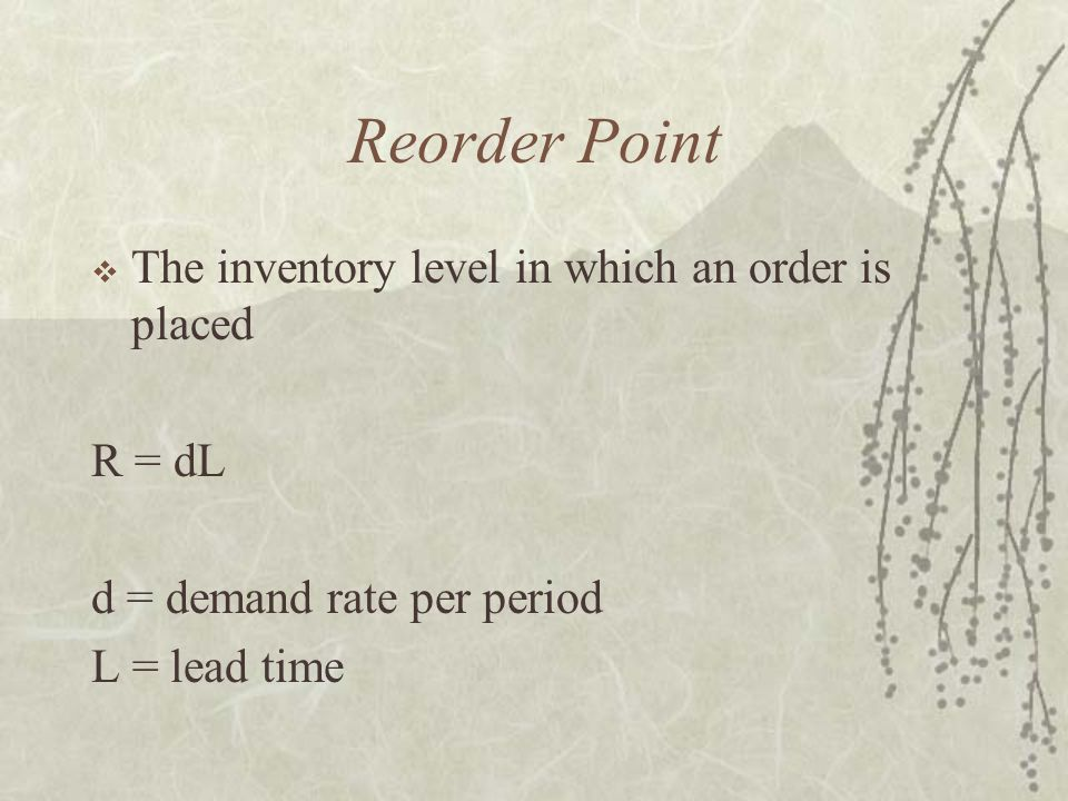 Reorder Point  The inventory level in which an order is placed R = dL d = demand rate per period L = lead time