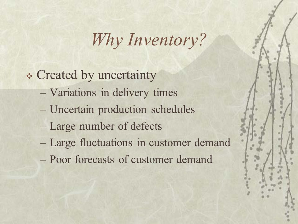 Why Inventory?  Created by uncertainty –Variations in delivery times –Uncertain production schedules –Large number of defects –Large fluctuations in