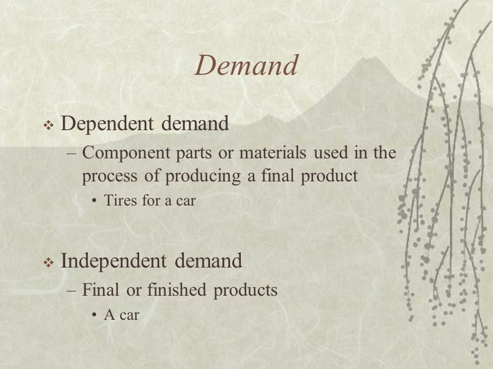 Demand  Dependent demand –Component parts or materials used in the process of producing a final product Tires for a car  Independent demand –Final or finished products A car
