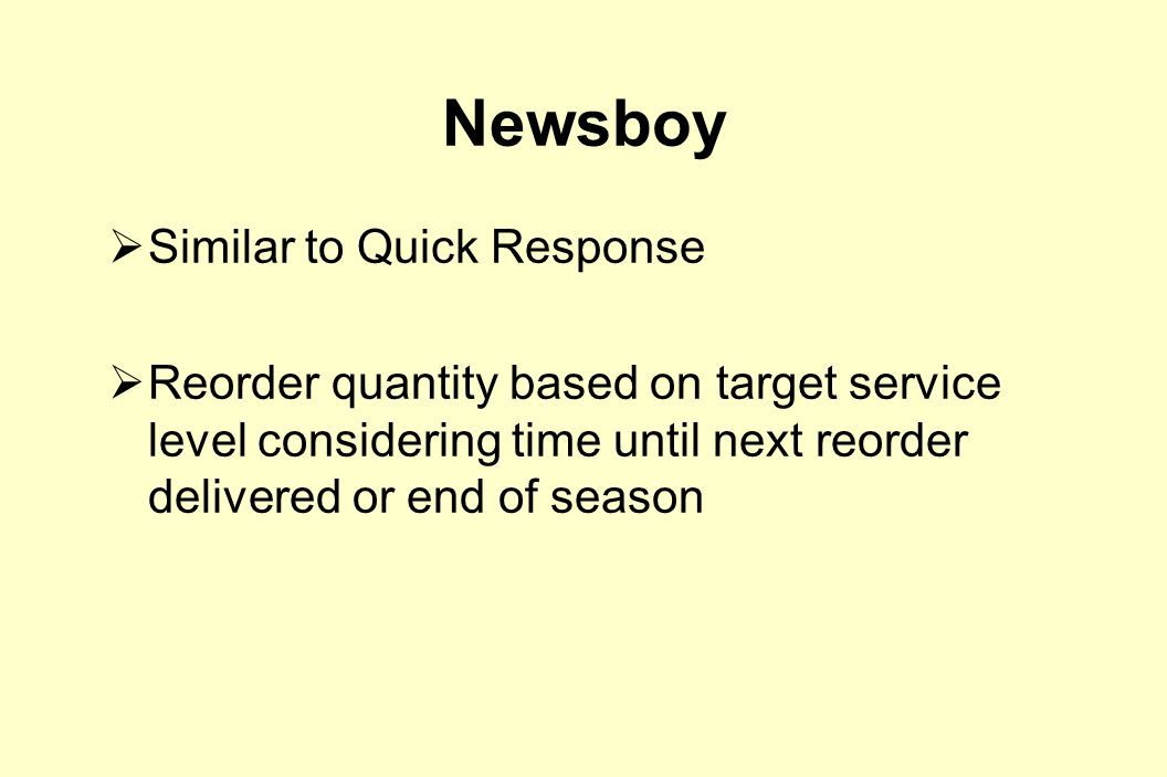 Newsboy  Similar to Quick Response  Reorder quantity based on target service level considering time until next reorder delivered or end of season