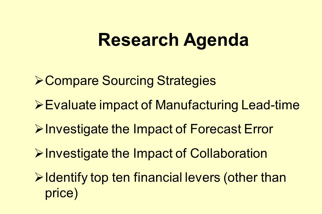 Research Agenda  Compare Sourcing Strategies  Evaluate impact of Manufacturing Lead-time  Investigate the Impact of Forecast Error  Investigate the Impact of Collaboration  Identify top ten financial levers (other than price)