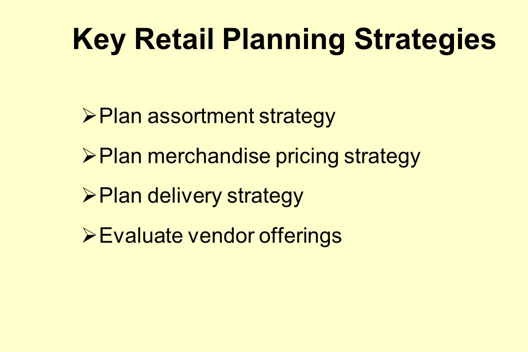 Key Retail Planning Strategies  Plan assortment strategy  Plan merchandise pricing strategy  Plan delivery strategy  Evaluate vendor offerings