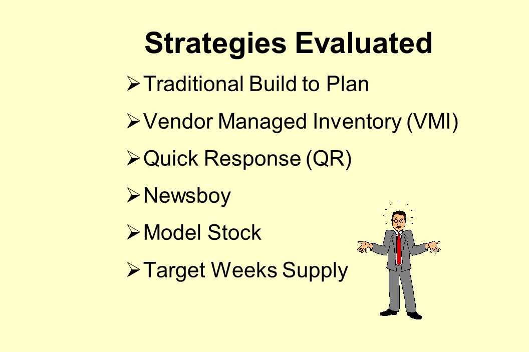 Strategies Evaluated  Traditional Build to Plan  Vendor Managed Inventory (VMI)  Quick Response (QR)  Newsboy  Model Stock  Target Weeks Supply