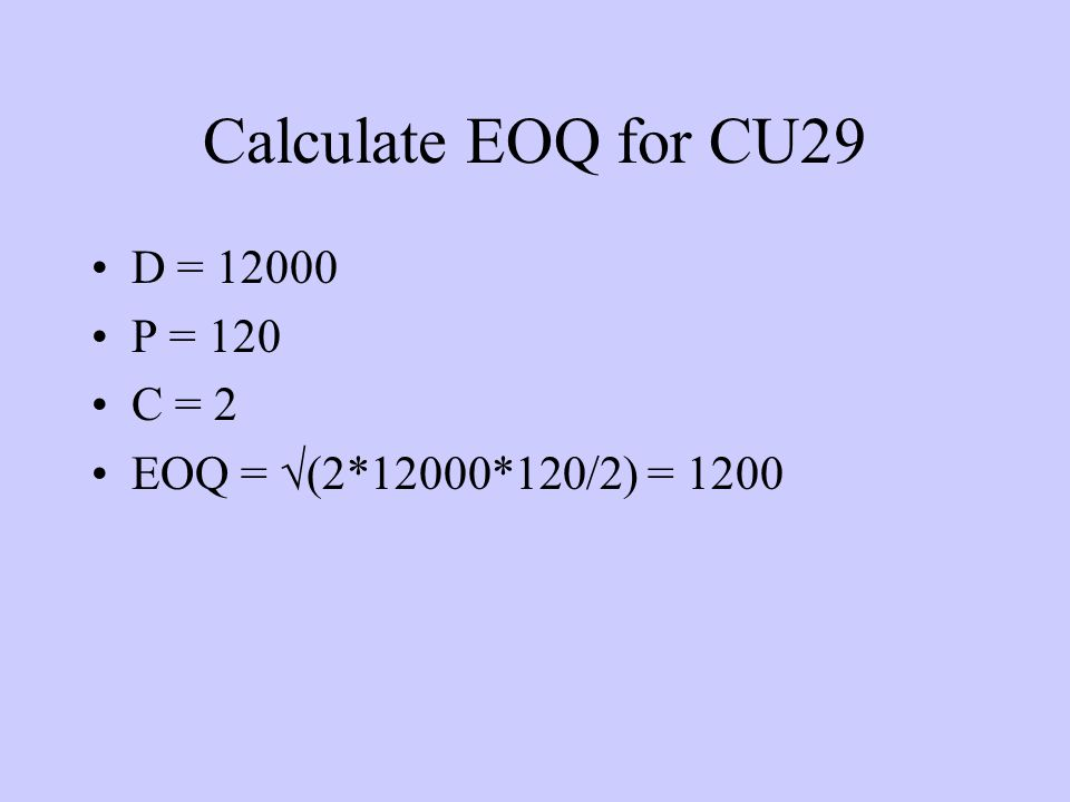 Calculate EOQ for CU29 D = 12000 P = 120 C = 2 EOQ = √(2*12000*120/2) = 1200