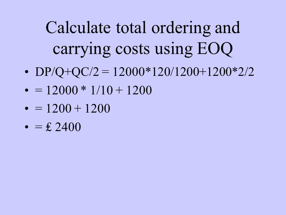 Calculate total ordering and carrying costs using EOQ DP/Q+QC/2 = 12000*120/1200+1200*2/2 = 12000 * 1/10 + 1200 = 1200 + 1200 = ₤ 2400