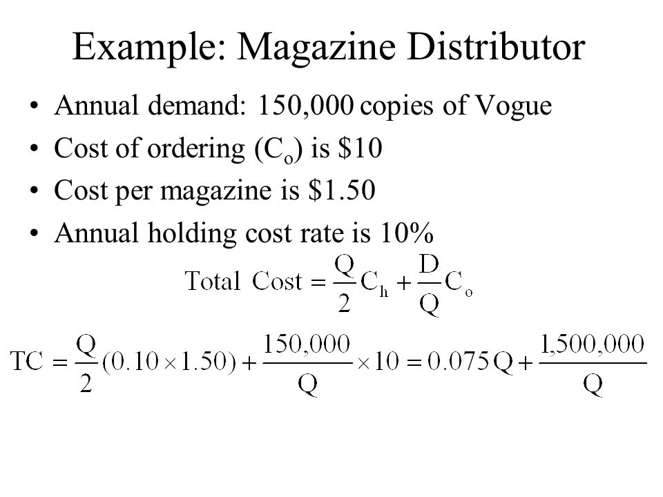 Example: Magazine Distributor Annual demand: 150,000 copies of Vogue Cost of ordering (C o ) is $10 Cost per magazine is $1.50 Annual holding cost rate is 10%