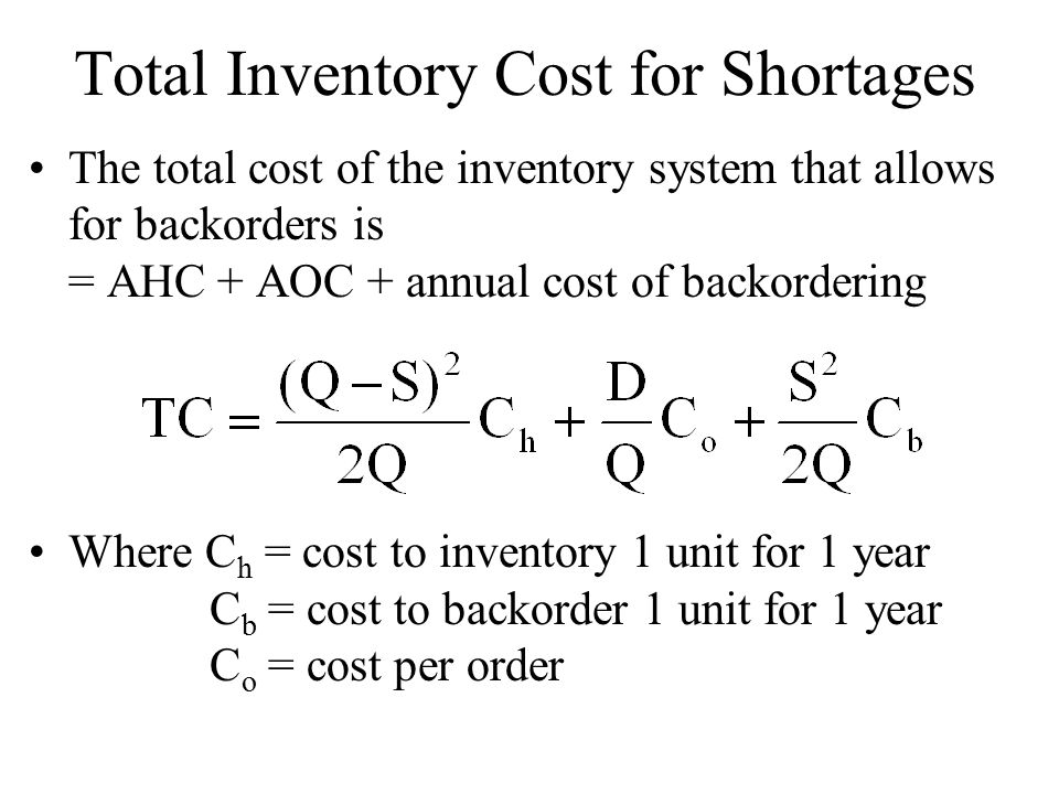 Total Inventory Cost for Shortages The total cost of the inventory system that allows for backorders is = AHC + AOC + annual cost of backordering Where C h = cost to inventory 1 unit for 1 year C b = cost to backorder 1 unit for 1 year C o = cost per order