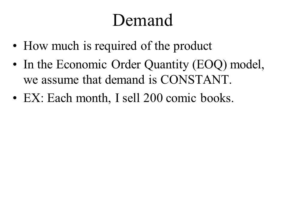 Demand How much is required of the product In the Economic Order Quantity (EOQ) model, we assume that demand is CONSTANT.