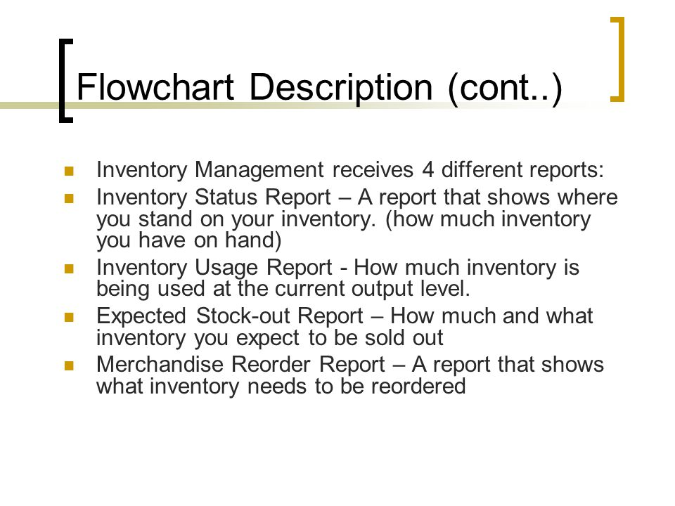 Flowchart Description (cont..) Inventory Management receives 4 different reports: Inventory Status Report – A report that shows where you stand on you