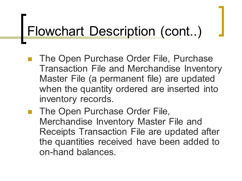 Flowchart Description (cont..) The Open Purchase Order File, Purchase Transaction File and Merchandise Inventory Master File (a permanent file) are up