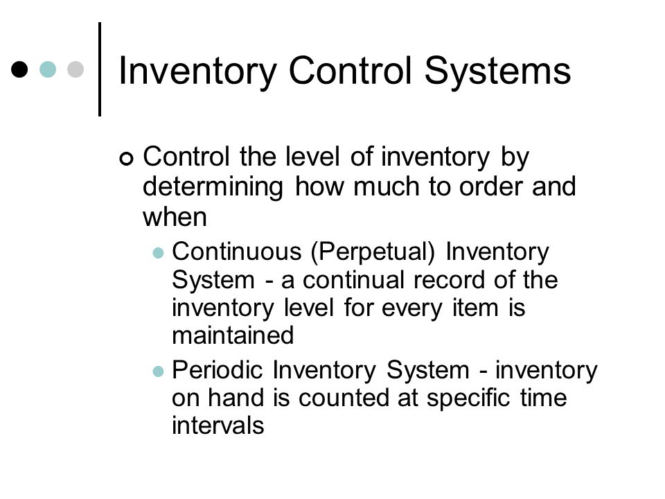 Inventory Control Systems Control the level of inventory by determining how much to order and when Continuous (Perpetual) Inventory System - a continu