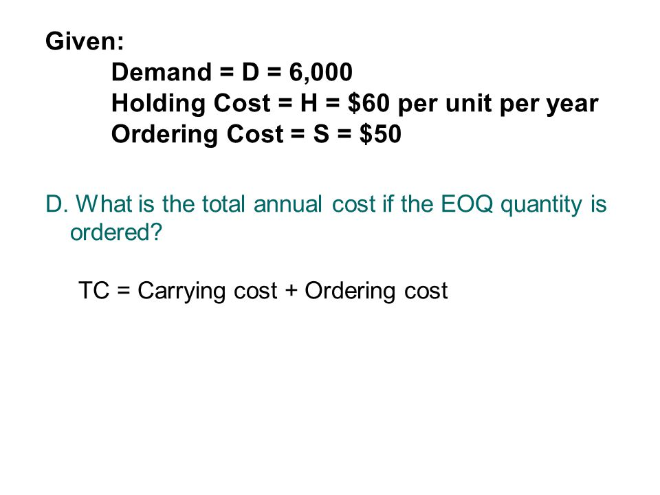 Given: Demand = D = 6,000 Holding Cost = H = $60 per unit per year Ordering Cost = S = $50 D. What is the total annual cost if the EOQ quantity is ord
