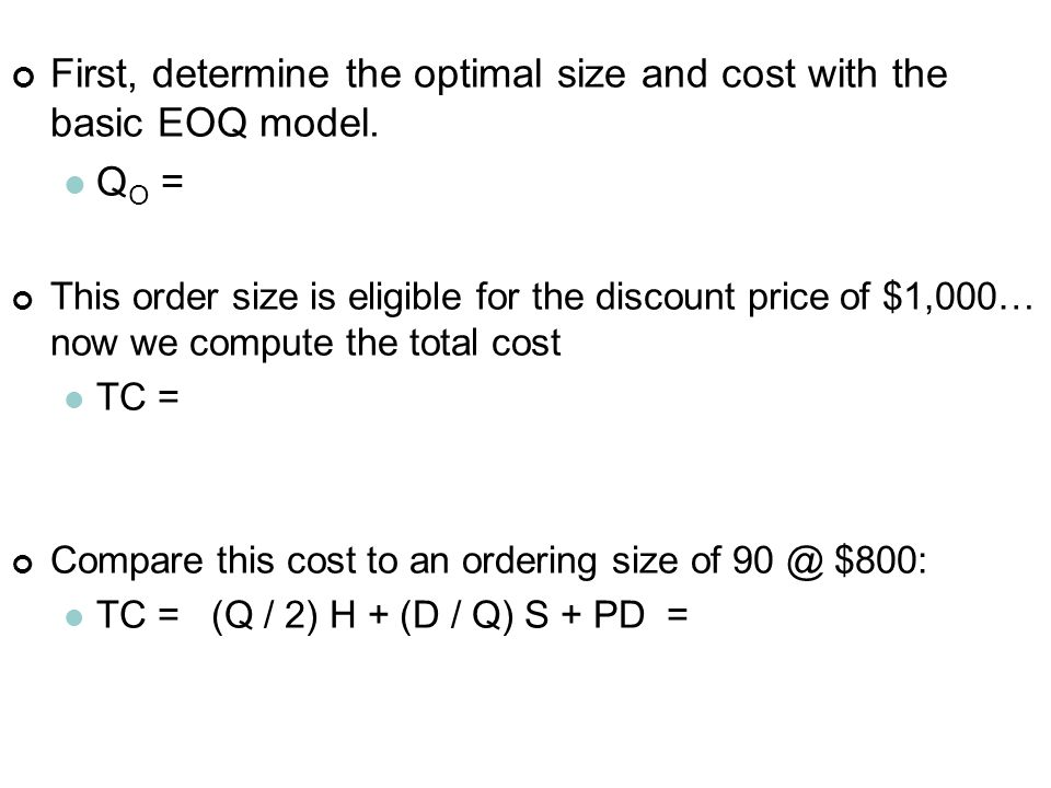 First, determine the optimal size and cost with the basic EOQ model. Q O = This order size is eligible for the discount price of $1,000… now we comput