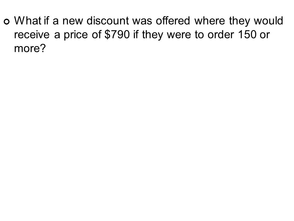 What if a new discount was offered where they would receive a price of $790 if they were to order 150 or more?