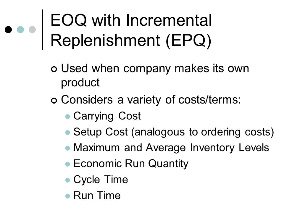 EOQ with Incremental Replenishment (EPQ) Used when company makes its own product Considers a variety of costs/terms: Carrying Cost Setup Cost (analogo