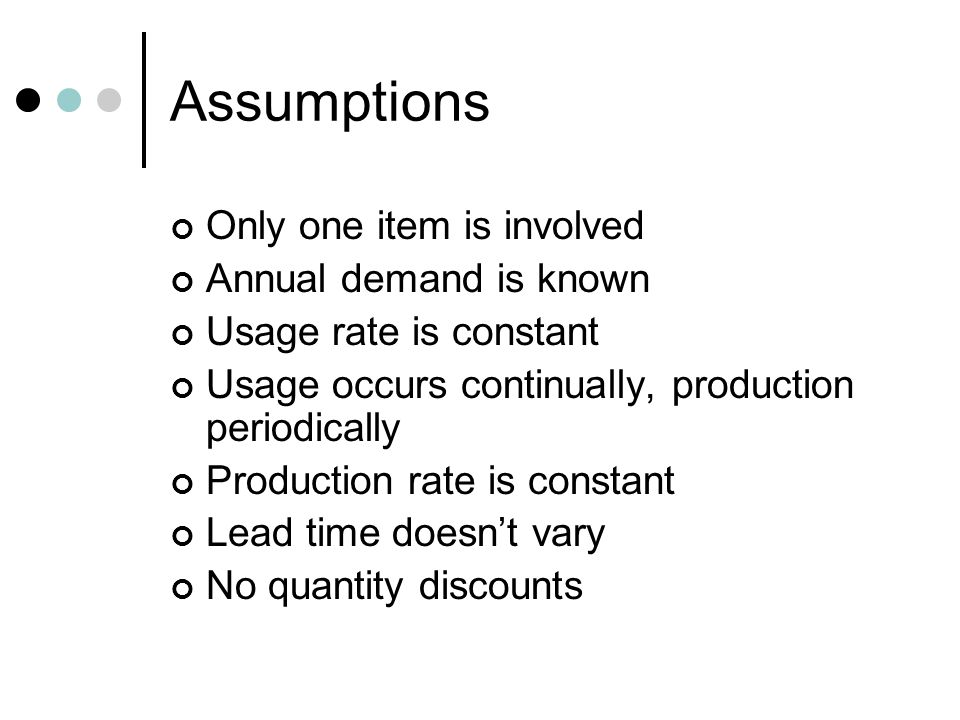 Assumptions Only one item is involved Annual demand is known Usage rate is constant Usage occurs continually, production periodically Production rate