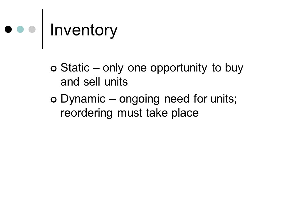 Inventory Static – only one opportunity to buy and sell units Dynamic – ongoing need for units; reordering must take place