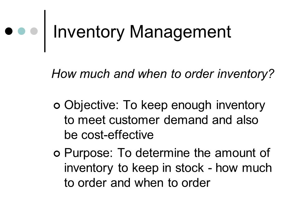 Inventory Management Objective: To keep enough inventory to meet customer demand and also be cost-effective Purpose: To determine the amount of invent