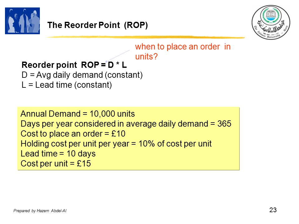 Prepared by Hazem Abdel-Al 23 The Reorder Point (ROP) Reorder point ROP = D * L D = Avg daily demand (constant) L = Lead time (constant) when to place an order in units.