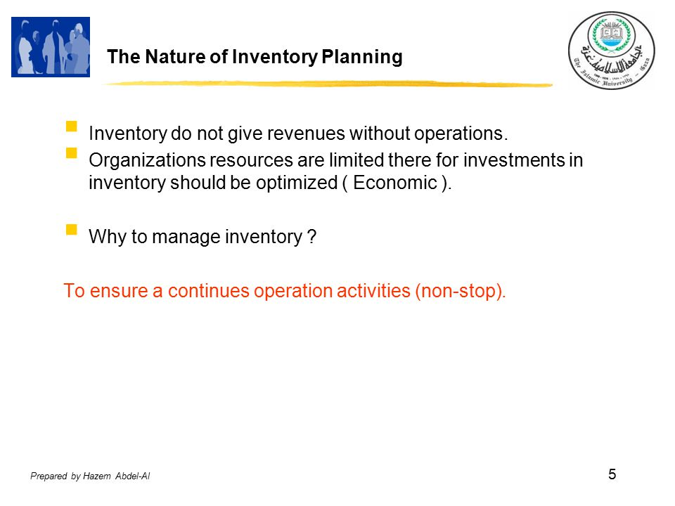 Prepared by Hazem Abdel-Al 5 The Nature of Inventory Planning  Inventory do not give revenues without operations.