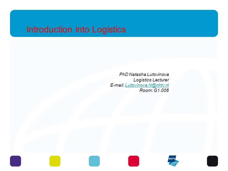 Introduction into Logistics PhD Natasha Lutovinova Logistics Lecturer E-mail: Lutovinova.N@nhtv.nlLutovinova.N@nhtv.nl Room: G1.006