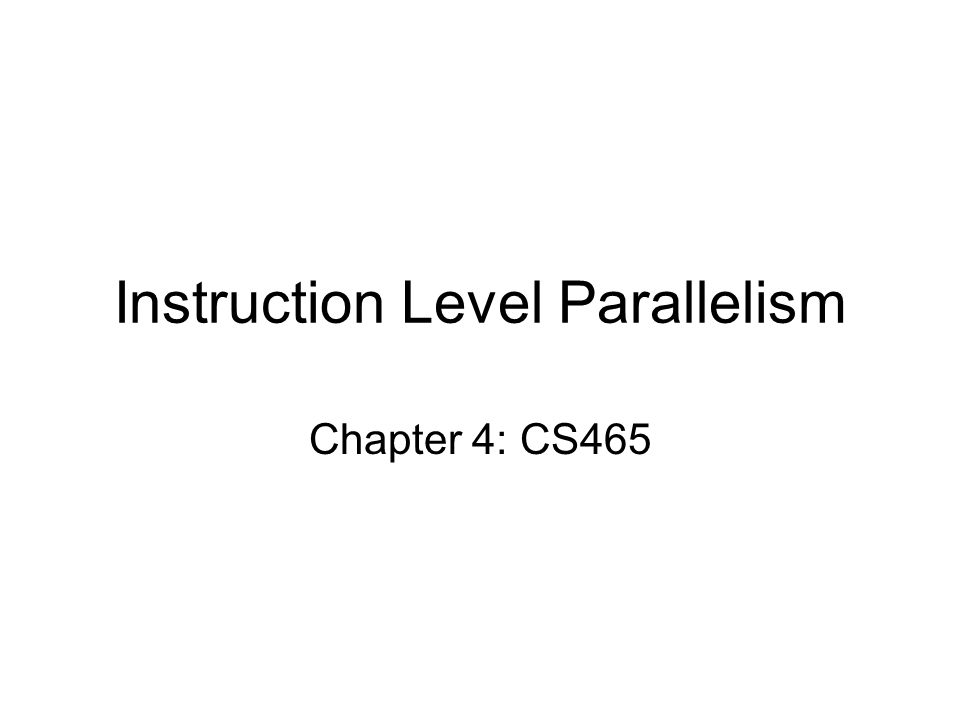 Instruction Level Parallelism Chapter 4: CS465