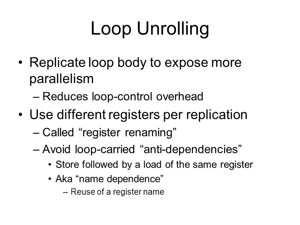 Loop Unrolling Replicate loop body to expose more parallelism –Reduces loop-control overhead Use different registers per replication –Called register renaming –Avoid loop-carried anti-dependencies Store followed by a load of the same register Aka name dependence –Reuse of a register name