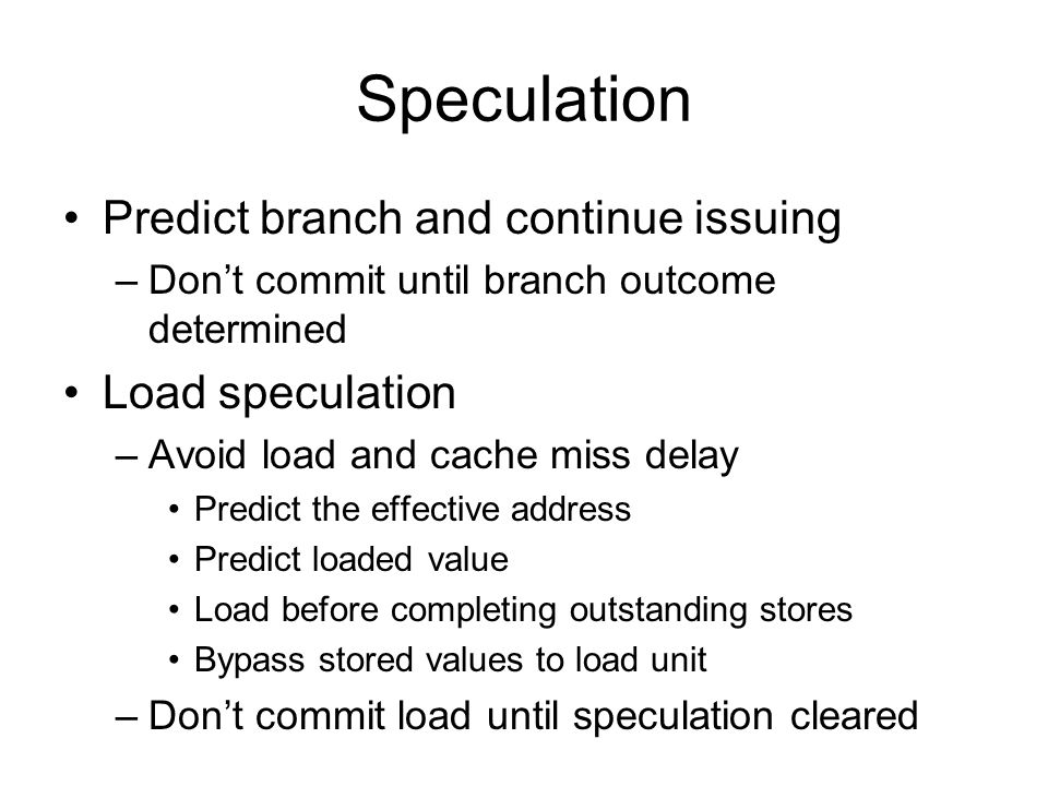 Speculation Predict branch and continue issuing –Don't commit until branch outcome determined Load speculation –Avoid load and cache miss delay Predict the effective address Predict loaded value Load before completing outstanding stores Bypass stored values to load unit –Don't commit load until speculation cleared