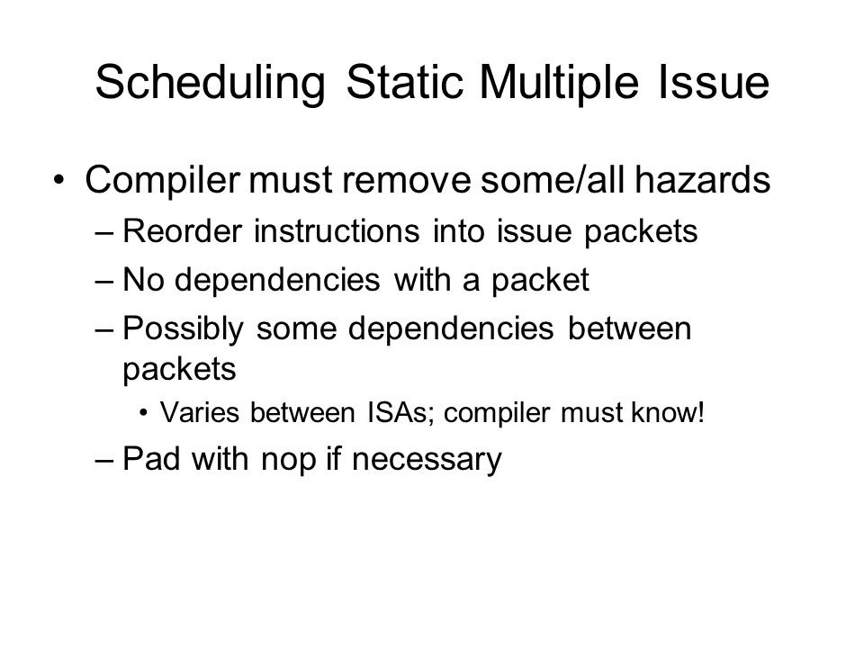 Scheduling Static Multiple Issue Compiler must remove some/all hazards –Reorder instructions into issue packets –No dependencies with a packet –Possibly some dependencies between packets Varies between ISAs; compiler must know.