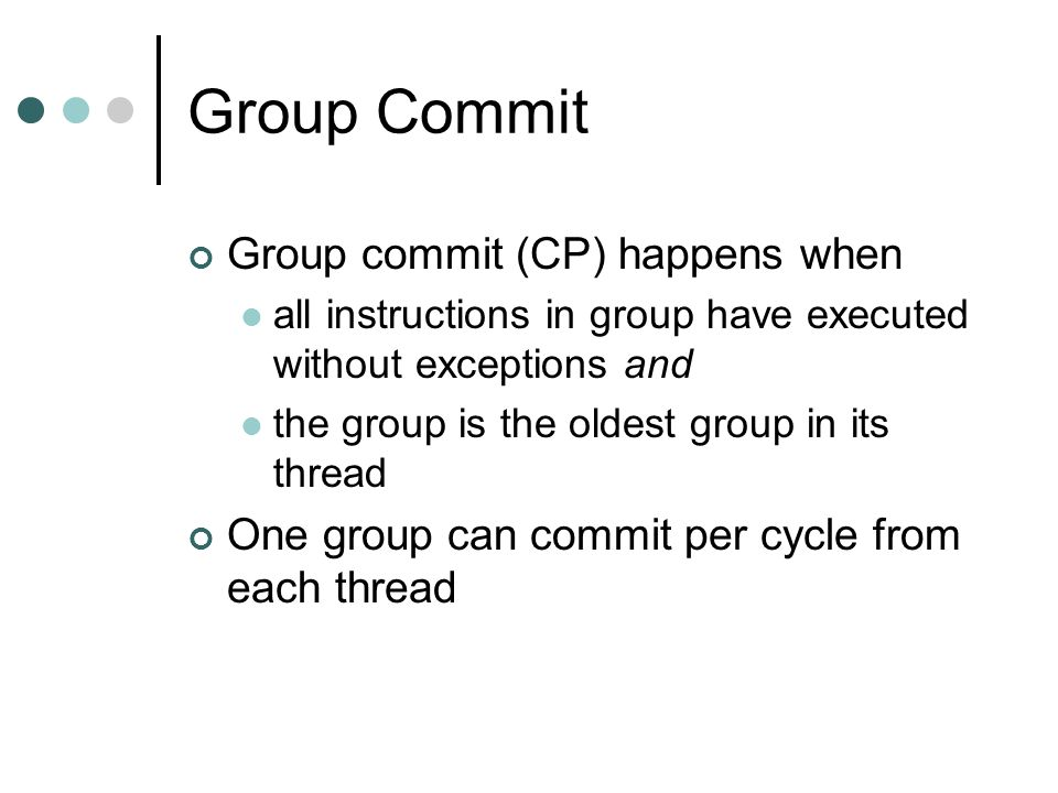 Group Commit Group commit (CP) happens when all instructions in group have executed without exceptions and the group is the oldest group in its thread One group can commit per cycle from each thread