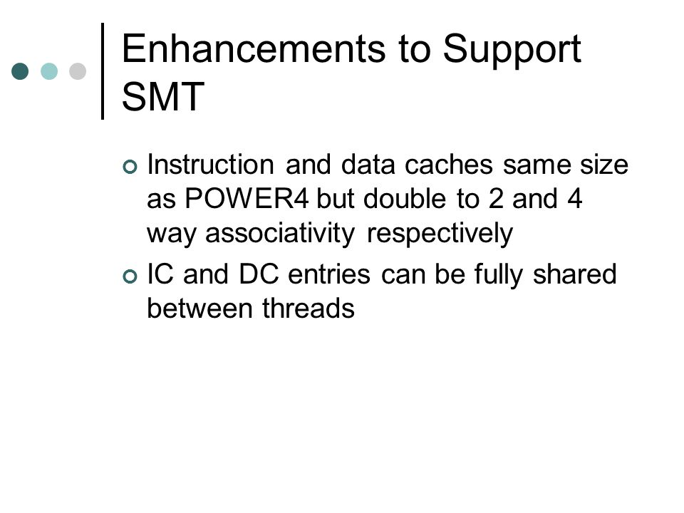 Enhancements to Support SMT Instruction and data caches same size as POWER4 but double to 2 and 4 way associativity respectively IC and DC entries can be fully shared between threads