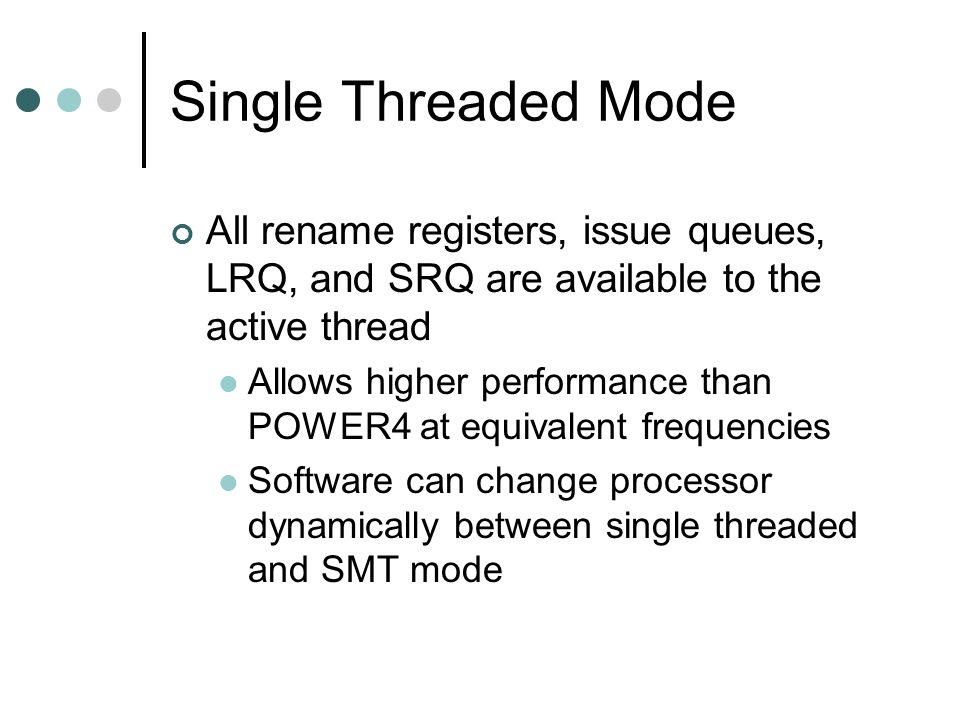Single Threaded Mode All rename registers, issue queues, LRQ, and SRQ are available to the active thread Allows higher performance than POWER4 at equivalent frequencies Software can change processor dynamically between single threaded and SMT mode