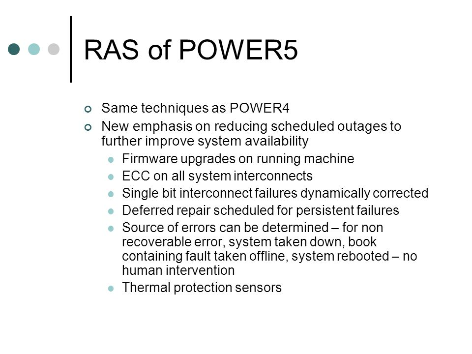 RAS of POWER5 Same techniques as POWER4 New emphasis on reducing scheduled outages to further improve system availability Firmware upgrades on running machine ECC on all system interconnects Single bit interconnect failures dynamically corrected Deferred repair scheduled for persistent failures Source of errors can be determined – for non recoverable error, system taken down, book containing fault taken offline, system rebooted – no human intervention Thermal protection sensors