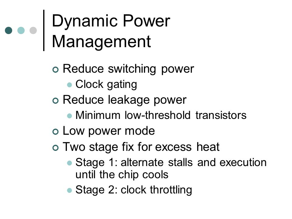 Dynamic Power Management Reduce switching power Clock gating Reduce leakage power Minimum low-threshold transistors Low power mode Two stage fix for excess heat Stage 1: alternate stalls and execution until the chip cools Stage 2: clock throttling