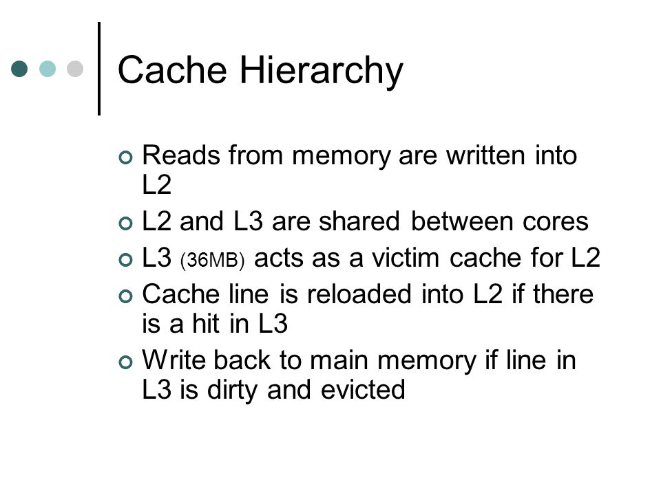 Reads from memory are written into L2 L2 and L3 are shared between cores L3 (36MB) acts as a victim cache for L2 Cache line is reloaded into L2 if there is a hit in L3 Write back to main memory if line in L3 is dirty and evicted