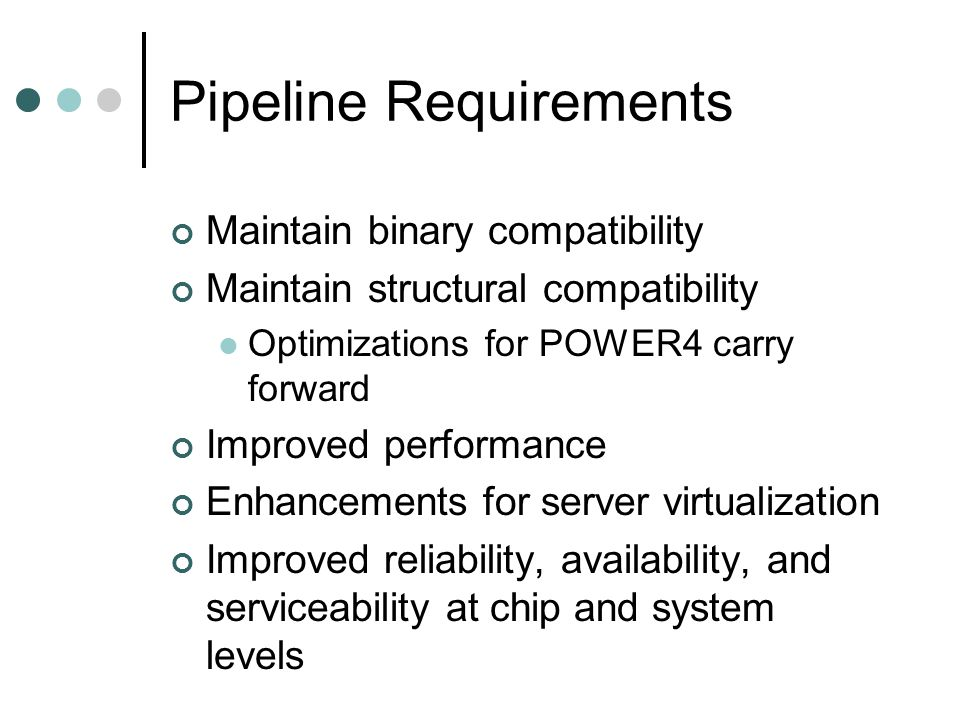 Pipeline Improvements Enhanced thread level parallelism Two threads per processor core a.k.a Simultaneous Multithreading (SMT) 2 threads/core * 2 cores/chip = 4 threads/chip Each thread has independent access to L2 cache Dynamic Power Management Reliability, Availability, and Serviceability