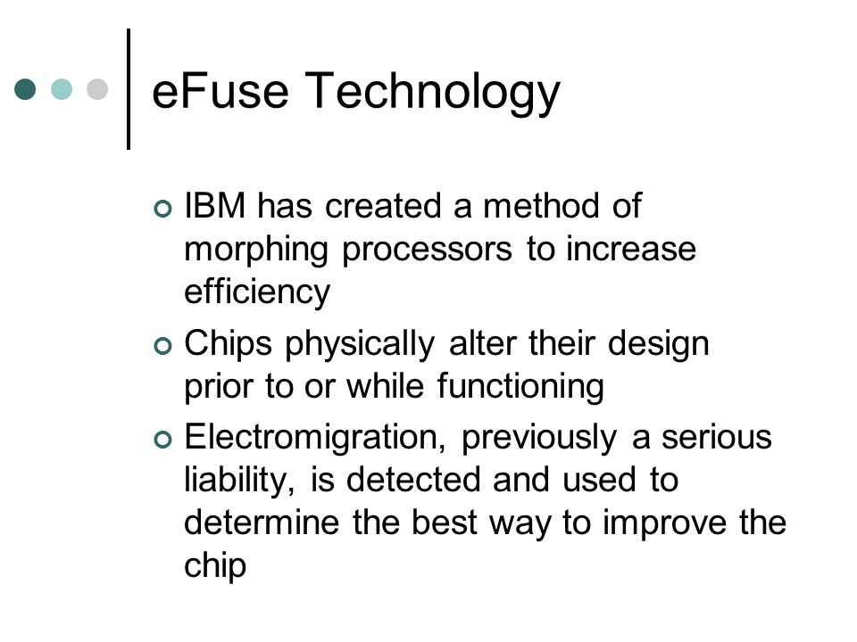 eFuse Technology IBM has created a method of morphing processors to increase efficiency Chips physically alter their design prior to or while functioning Electromigration, previously a serious liability, is detected and used to determine the best way to improve the chip
