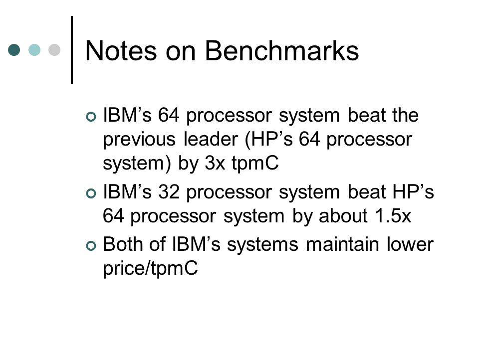 Notes on Benchmarks IBM's 64 processor system beat the previous leader (HP's 64 processor system) by 3x tpmC IBM's 32 processor system beat HP's 64 processor system by about 1.5x Both of IBM's systems maintain lower price/tpmC