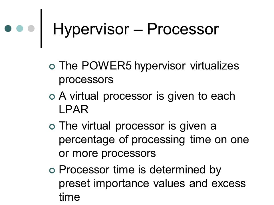 Hypervisor – Processor The POWER5 hypervisor virtualizes processors A virtual processor is given to each LPAR The virtual processor is given a percentage of processing time on one or more processors Processor time is determined by preset importance values and excess time
