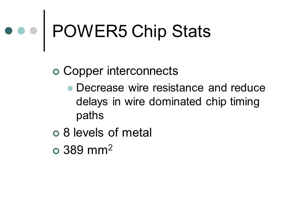 POWER5 Chip Stats Copper interconnects Decrease wire resistance and reduce delays in wire dominated chip timing paths 8 levels of metal 389 mm 2