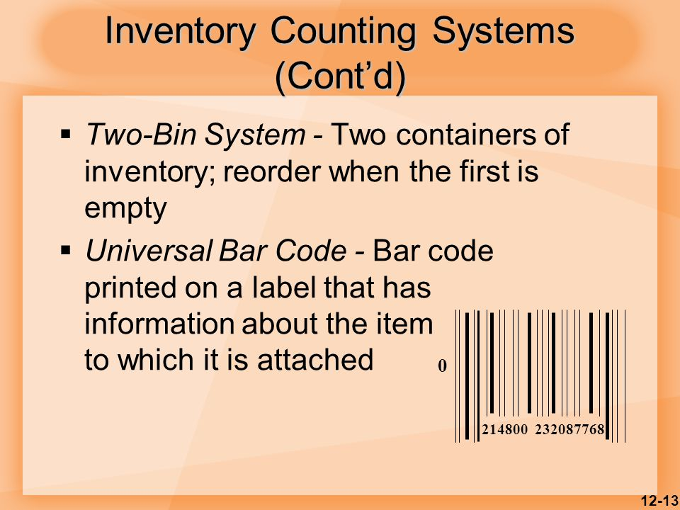 12-13 Inventory Counting Systems (Cont'd)  Two-Bin System - Two containers of inventory; reorder when the first is empty  Universal Bar Code - Bar c