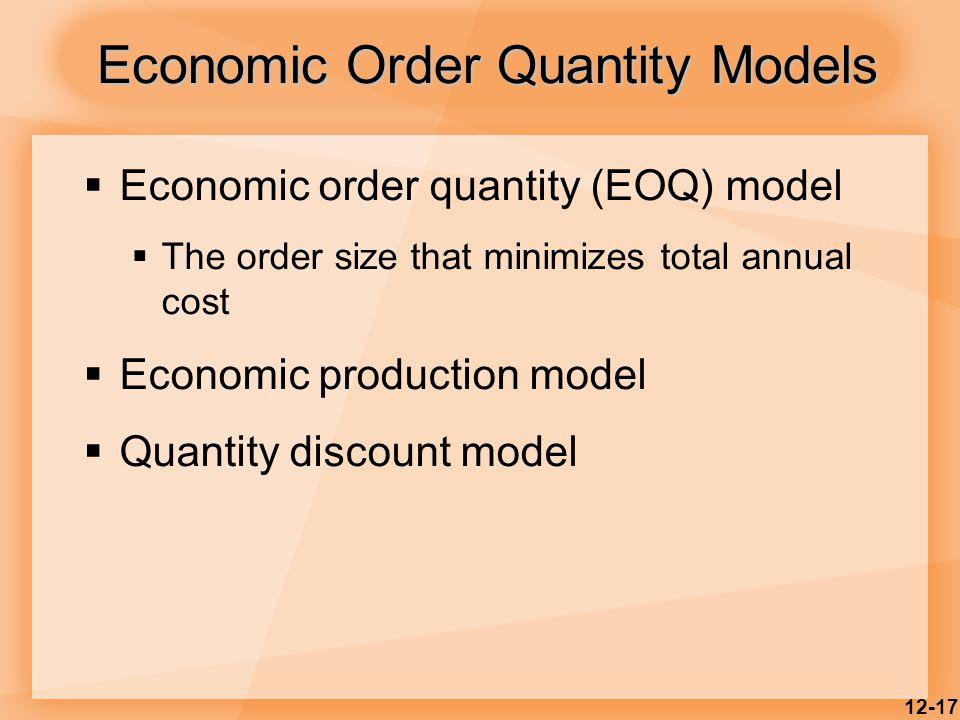 12-17  Economic order quantity (EOQ) model  The order size that minimizes total annual cost  Economic production model  Quantity discount model Ec
