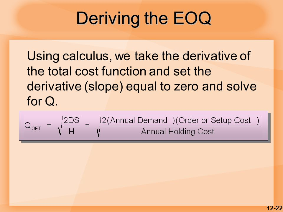 12-22 Deriving the EOQ Using calculus, we take the derivative of the total cost function and set the derivative (slope) equal to zero and solve for Q.