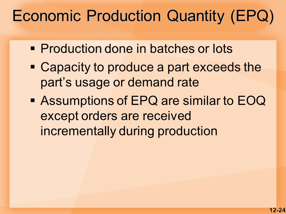 12-24  Production done in batches or lots  Capacity to produce a part exceeds the part's usage or demand rate  Assumptions of EPQ are similar to EO