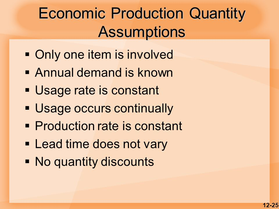 12-25  Only one item is involved  Annual demand is known  Usage rate is constant  Usage occurs continually  Production rate is constant  Lead ti