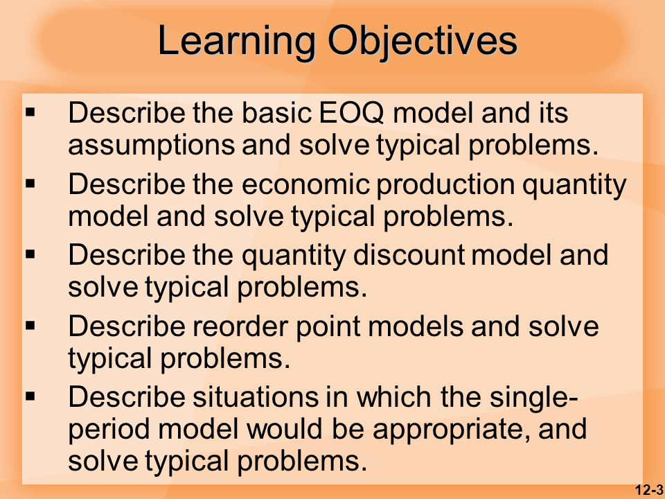 12-3 Learning Objectives  Describe the basic EOQ model and its assumptions and solve typical problems.  Describe the economic production quantity mo