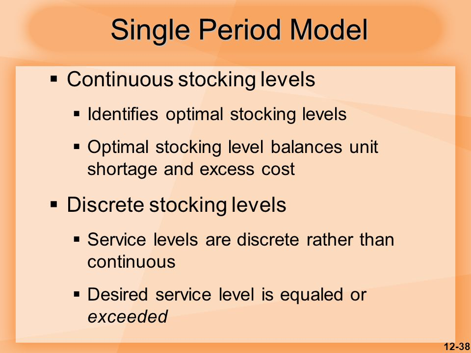 12-38  Continuous stocking levels  Identifies optimal stocking levels  Optimal stocking level balances unit shortage and excess cost  Discrete sto