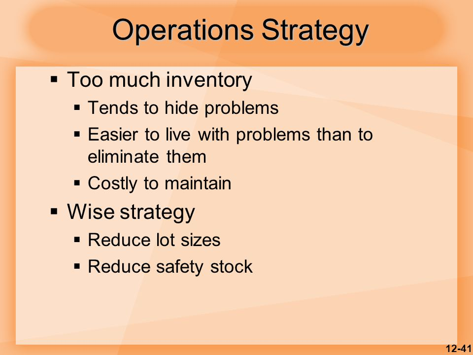 12-41  Too much inventory  Tends to hide problems  Easier to live with problems than to eliminate them  Costly to maintain  Wise strategy  Reduc