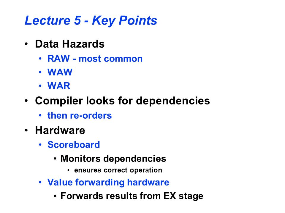 Lecture 5 - Key Points Data Hazards RAW - most common WAW WAR Compiler looks for dependencies then re-orders Hardware Scoreboard Monitors dependencies ensures correct operation Value forwarding hardware Forwards results from EX stage